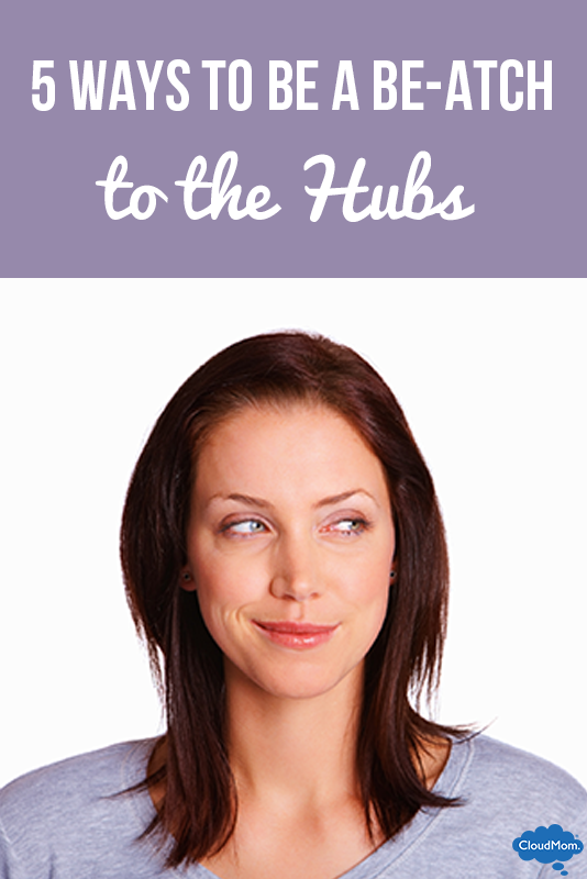 5 Ways to be a BE-ATCH to the Hubs