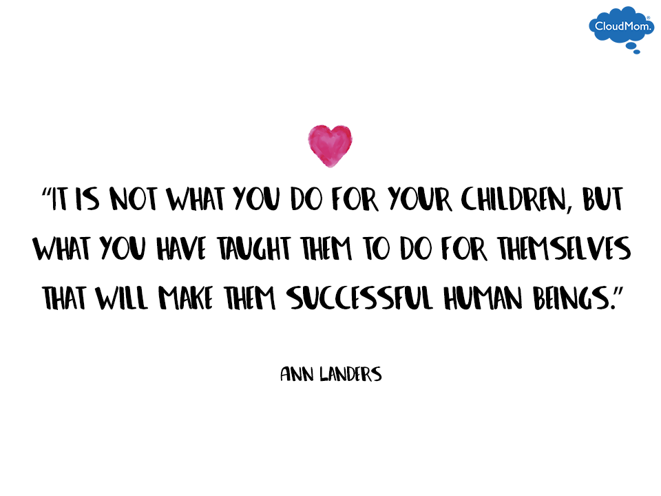 It is not what you do for your children, but what you have taught them to do for themselves that will make them successful human beings. Ann Landers | CloudMom