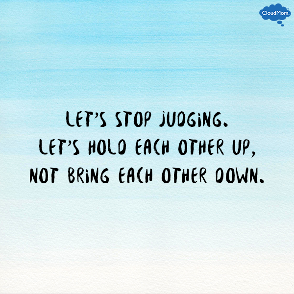 Let's stop judging. Let's hold each other up, not bring each other down.