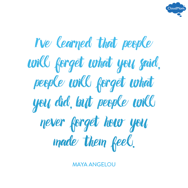 'I've learned that people will forget what you said, people will forget what you did, but people will never forget how you made them feel.