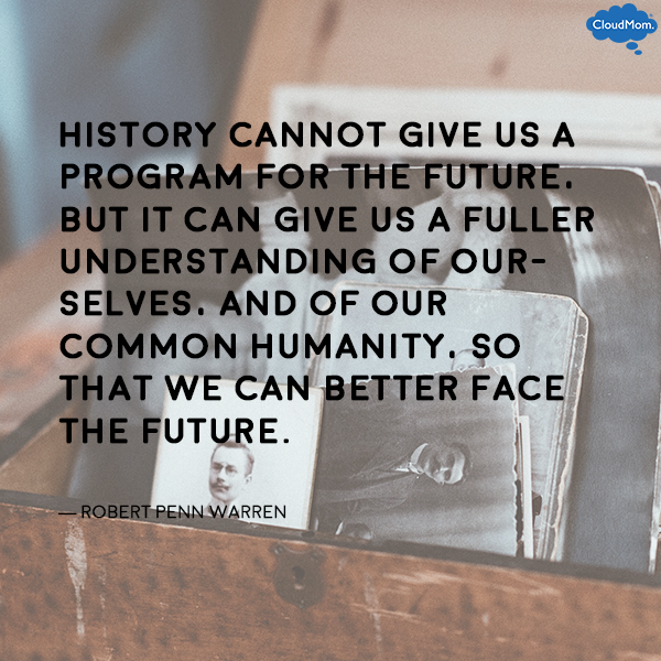 """""""History cannot give us a program for the future, but it can give us a fuller understanding of ourselves, and of our common humanity, so that we can better face the future."""" ― Robert Penn Warren"""
