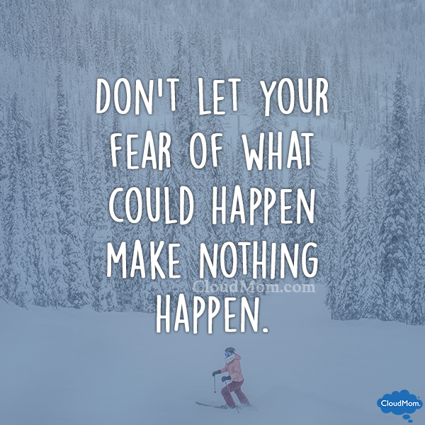 don't let your fear of what could happen make nothing happen.