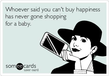 Whoever said you can't buy happiness has never gone shopping for a baby.