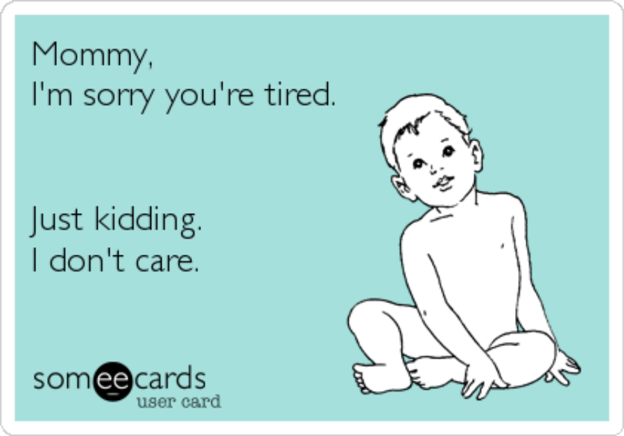 Mommy, I'm sorry you're tired. Just kidding. I don't care.