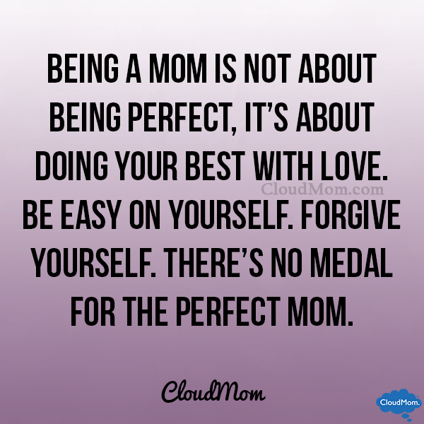 Being a mom is not about being perfect, it's about doing your best with love. Be easy on yourself. Forgive yourself. There's no medal for the perfect mom. CloudMom