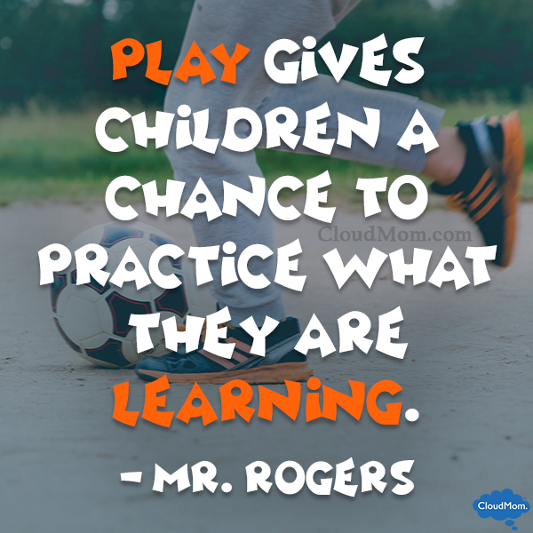 Play gives children a chance to practice what they are learning. - Mr. Rogers