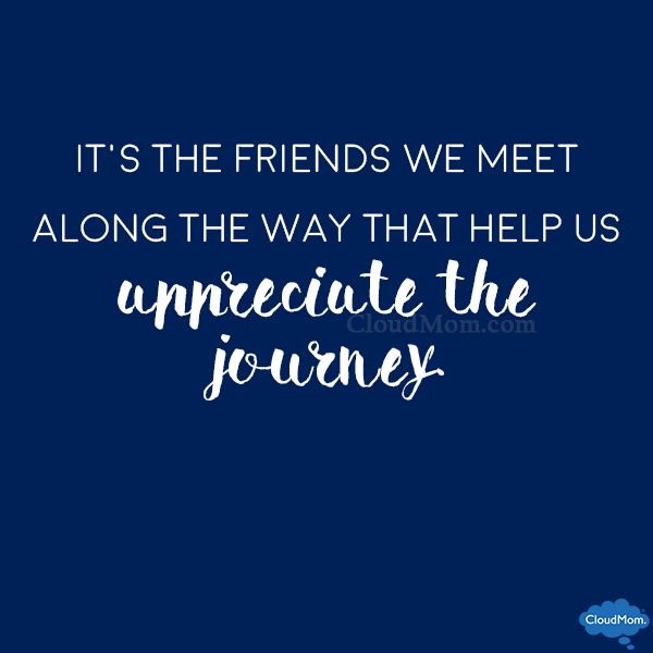It's the friends we meet along the way that help us appreciate the journey.
