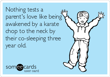 Nothing tests a parent's love like being awakened by a karate chop to the neck by their co-sleeping three year old.