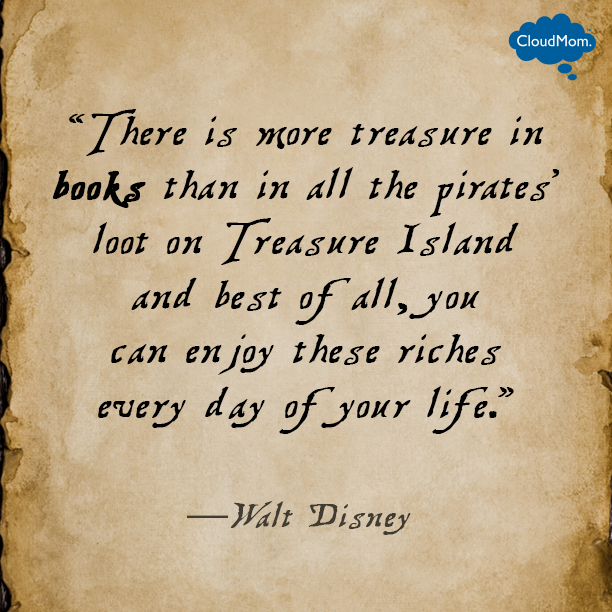 There is more treasure in books than in all the pirates' loot on Treasure Island and best of all, you can enjoy these riches every day of your life. ― Walt Disney