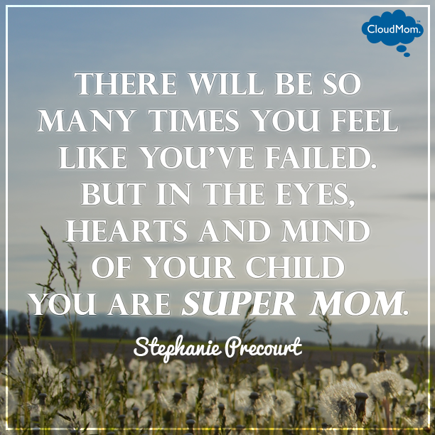 There will be so many times you feel like you've failed. But in the eyes, heart and mind of your child you are super mom. - Stephanie Precourt