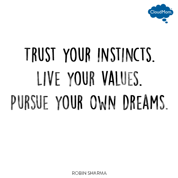 Trust your instincts. Live your values. Pursue your own dreams.