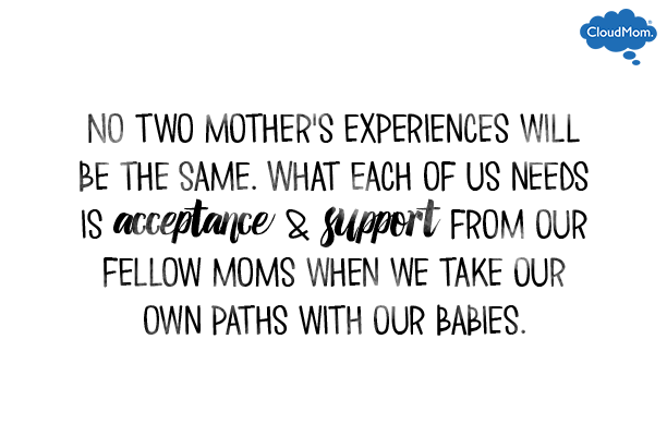 No two mother's experiences will be the same. What each of us needs is acceptance and support from our fellow moms when we take our own paths with our babies.