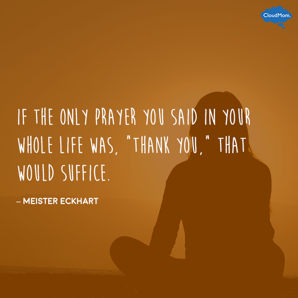 """If the only prayer you said in your whole life was, ""thank you,"" that would suffice."" - Meister Eckhart"