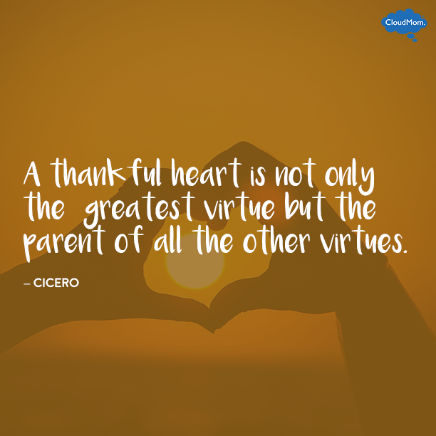 """A thankful heart is not only the greatest virtue, but the parent of all the other virtues."" - Cicero"