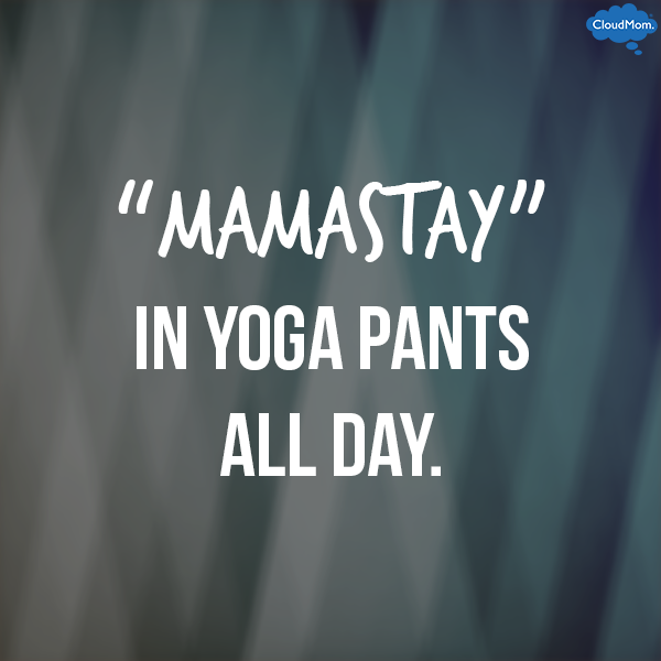 Mamastay in yoga pants all day.