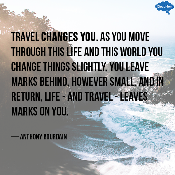 """Travel changes you. As you move through this life and this world you change things slightly, you leave marks behind, however small. And in return, life - and travel - leaves marks on you."" - Anthony Bourdain"