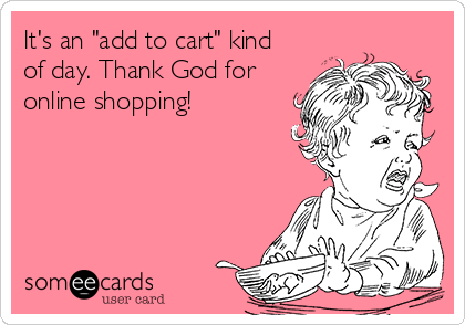 its-an-add-to-cart-kind-of-day-thank-god-for-online-shopping