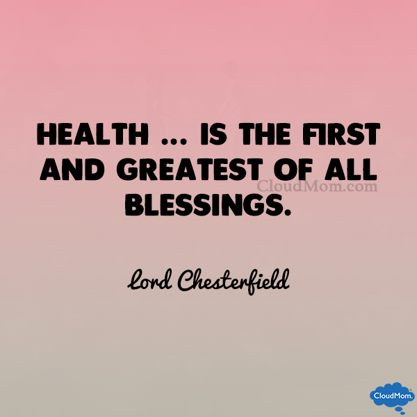 Health ... is the first and greatest of all blessings. Lord Chesterfield