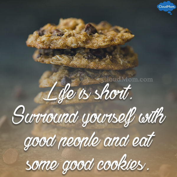 Life is short. Surround yourself with good people and eat some good cookies.